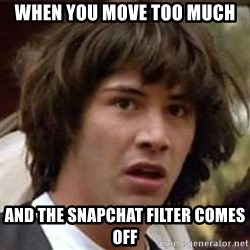 Conspiracy Keanu - When you move too much And the snapchat filter comes off