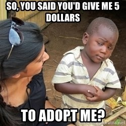 Skeptical 3rd World Kid - So, you said you'd give me 5 dollars to adopt me?