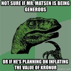 Philosoraptor - Not sure if Mr. Matsen is being Generous  Or If he's planning on inflating the value of krónur