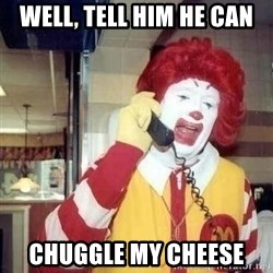 Ronald Mcdonald Call - well, tell him he can chuggle my cheese