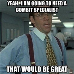 Office Space Boss - Yeah.. I am going to need a combit specialist That would be GREAT