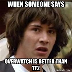 Conspiracy Keanu - when someone says  overwatch is better than tf2