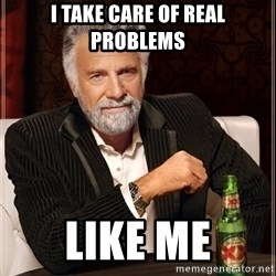 The Most Interesting Man In The World - I TAKE CARE OF REAL PROBLEMS LIKE ME
