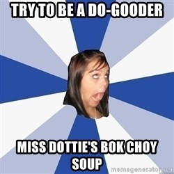 Annoying Facebook Girl - Try to be a do-gooder  Miss Dottie's bok choy soup