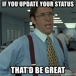 Office Space Boss - If you update your status that'd be great