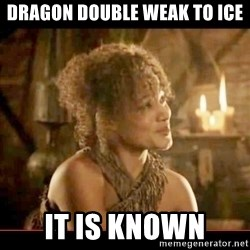 It is known lady - Dragon double weak to ice It is known