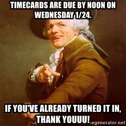 Joseph Ducreux - Timecards are due by noon on Wednesday 1/24. If you've already turned it in, Thank YOUUU!