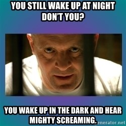 Hannibal lecter - You still wake up at night don't you? You wake up in the dark and hear mighty screaming.