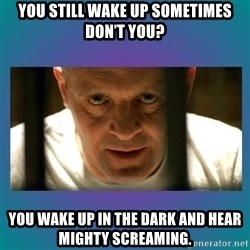 Hannibal lecter - You still wake up sometimes don't you? You wake up in the dark and hear mighty screaming.