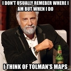 The Most Interesting Man In The World - i don't usually remeber where i am but when i do i think of tolman's maps