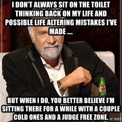 The Most Interesting Man In The World - I don't always sit on the toilet thinking back on my life and possible life altering mistakes I've made .... But when I do, you better believe I'm sitting there for a while with a couple cold ones and a judge free zone.