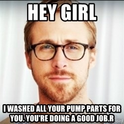 Ryan Gosling Hey Girl 3 - Hey girl I washed all your pump parts for you. You're doing a good job.r