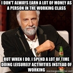 The Most Interesting Man In The World - i don't always earn a lot of money as a person in the working class but when i do, i spend a lot of time doing leisurely activities instead of working