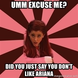 Ariana Grande - UMM EXCUSE ME? did you just say you don't like Ariana