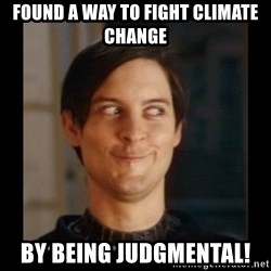 Tobey_Maguire - Found a way to fight climate change by being judgmental!