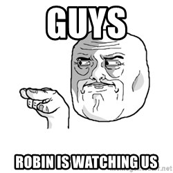 i'm watching you meme - Guys Robin is watching us