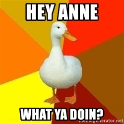 Technologically Impaired Duck - hey anne  what ya doin?