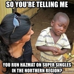 skeptical black kid - SO YOU'RE TELLING ME YOU RUN HAZMAT ON SUPER SINGLES IN THE NORTHERN REGION?