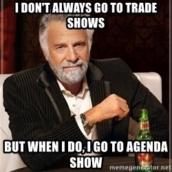 The Most Interesting Man In The World - I don't always go to trade shows but when I do, I go to Agenda Show