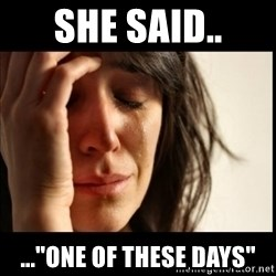 """First World Problems - she said.. ...""""one of these days"""""""