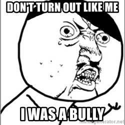 Y U No - Don't turn out like me I was a bully