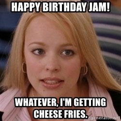 mean girls - Happy Birthday JAM! Whatever, I'm Getting                Cheese Fries.