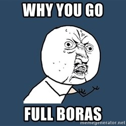 Y U No - why you go  full boras