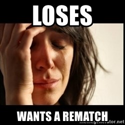First World Problems - loses wants a rematch