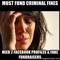 First World Problems - Must fund criminal fines Need 2 Facebook profiles & fake fundraisers