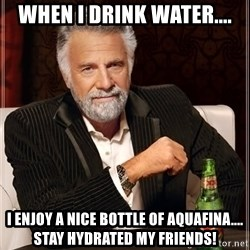 The Most Interesting Man In The World - When I drink water.... I enjoy a nice bottle of Aquafina.... stay hydrated my friends!