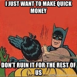 batman slap robin - I just want to make quick money Don't ruin it for the rest of us