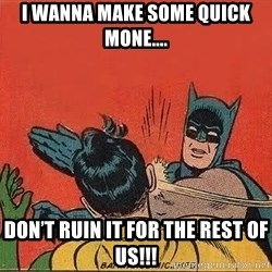 batman slap robin - I wanna make some quick mone.... Don't ruin it for the rest of us!!!