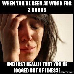 First World Problems - when you've been at work for 2 hours and just realize that you're logged out of finesse