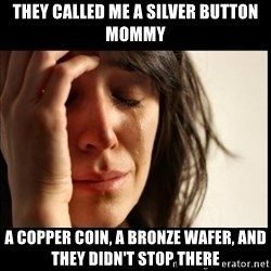 First World Problems - They called me a silver button mommy a copper coin, a bronze wafer, and they didn't stop there