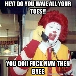 Ronald Mcdonald Call - Hey! Do you have all your toes!!  You do!! Fuck NVM then Byee