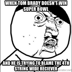 Y U No - When Tom Brady doesn't win super bowl And he is trying to blame the 4th string wide reciever