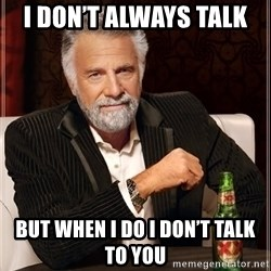The Most Interesting Man In The World - I don't always talk  But when I do I don't talk to you