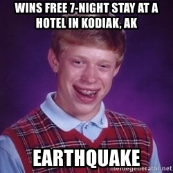 Bad Luck Brian - Wins free 7-night stay at a hotel in Kodiak, AK Earthquake