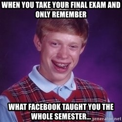 Bad Luck Brian - When you take your final exam and only remember what Facebook taught you the whole semester...