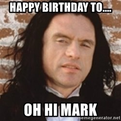 Disgusted Tommy Wiseau - Happy Birthday to.... Oh hi Mark