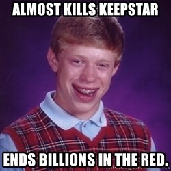 Bad Luck Brian - Almost kills Keepstar Ends billions in the red.