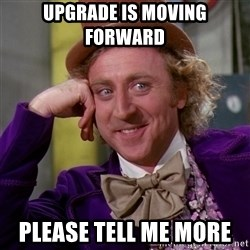 Willy Wonka - Upgrade is moving forward  Please tell me more