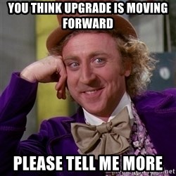 Willy Wonka - You think upgrade is moving forward  Please tell me more