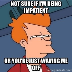 Futurama Fry - not sure if i'm being impatient or you're just waving me off