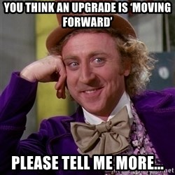 Willy Wonka - You think an upgrade is 'moving forward' Please tell me more...