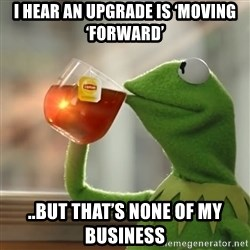 Kermit The Frog Drinking Tea - I hear an upgrade is 'moving 'forward' ..but that's none of my business