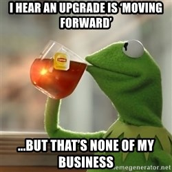 Kermit The Frog Drinking Tea - I hear an upgrade is 'moving forward' ...but that's none of my business