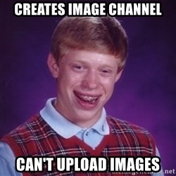 Bad Luck Brian - Creates Image Channel Can't Upload Images