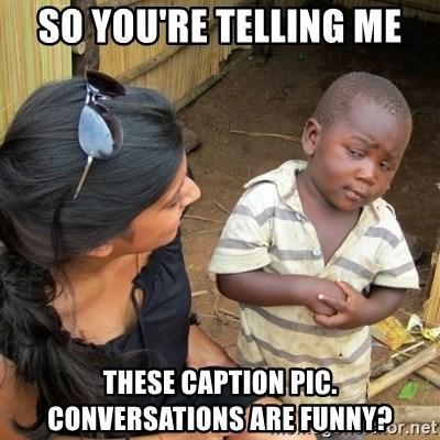 skeptical black kid - SO YOU'RE TELLING ME THESE CAPTION PIC. CONVERSATIONS ARE FUNNY?
