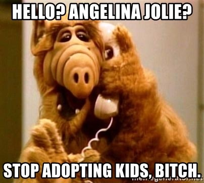 Inappropriate Alf - hello? Angelina jolie? stop adopting kids, bitch.